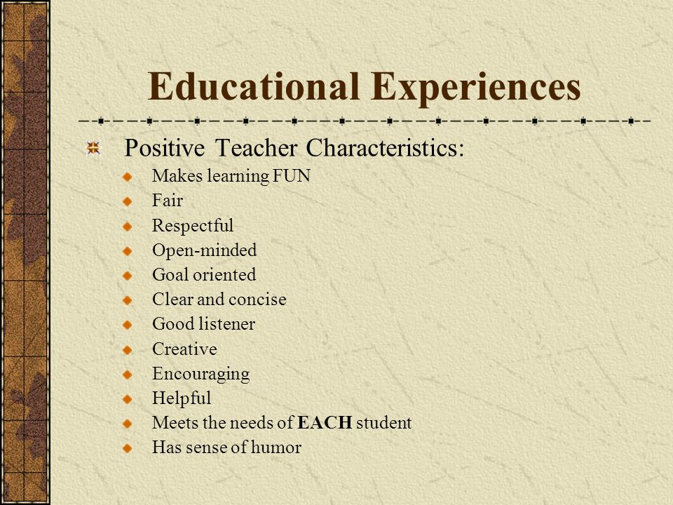 Educational Experiences Positive Teacher Characteristics: Makes learning FUN Fair Respectful Open-minded Goal oriented Clear and concise Good listener