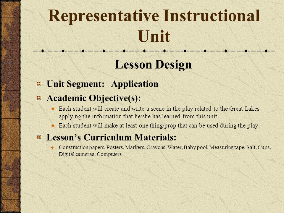 Representative Instructional Unit Lesson Design Unit Segment: Application Academic Objective(s): Each student will create and write a scene in the play related to the Great Lakes applying the information that he/she has learned from this unit.