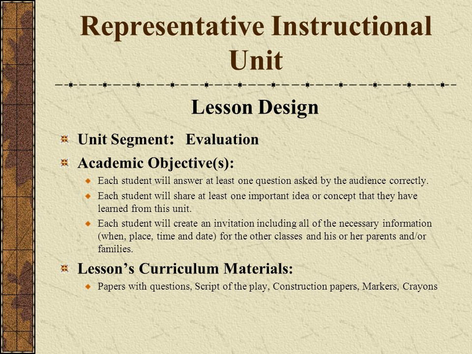 Representative Instructional Unit Lesson Design Unit Segment : Evaluation Academic Objective(s): Each student will answer at least one question asked by the audience correctly.
