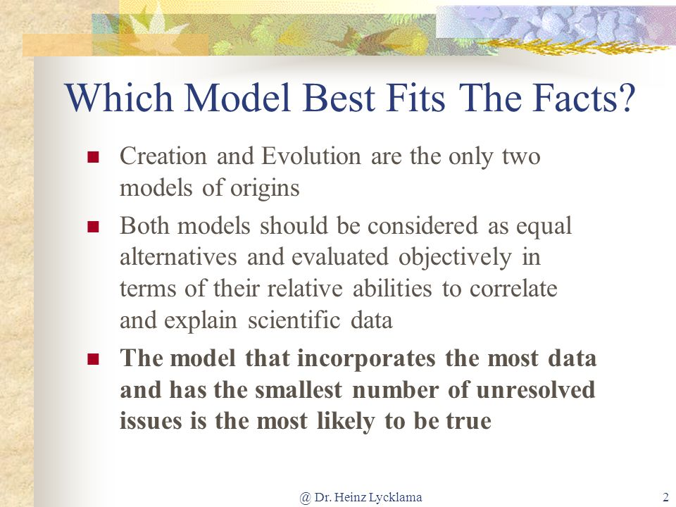 @ Dr. Heinz Lycklama2 Which Model Best Fits The Facts? Creation and Evolution are the only two models of origins Both models should be considered as e