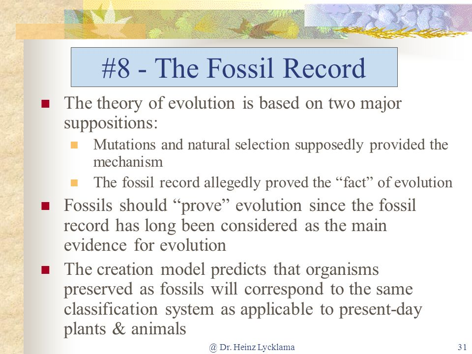 @ Dr. Heinz Lycklama31 #8 - The Fossil Record The theory of evolution is based on two major suppositions: Mutations and natural selection supposedly p