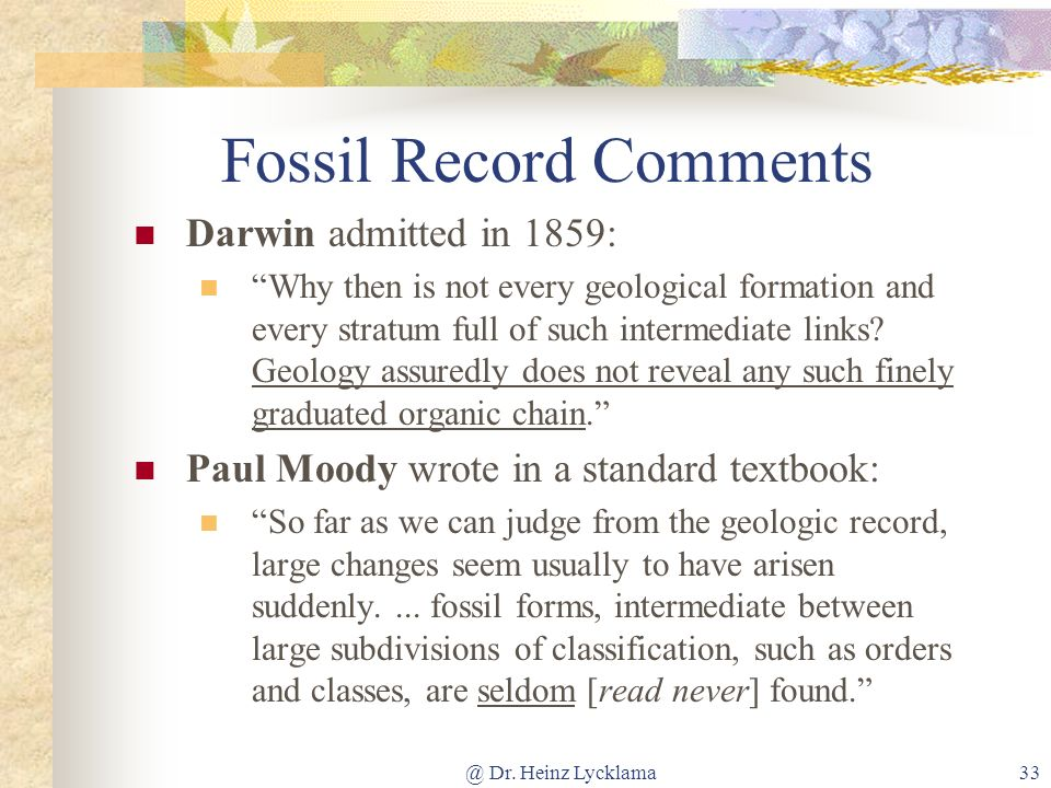 @ Dr. Heinz Lycklama33 Fossil Record Comments Darwin admitted in 1859: Why then is not every geological formation and every stratum full of such inter