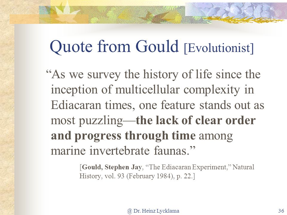 @ Dr. Heinz Lycklama36 Quote from Gould [Evolutionist] As we survey the history of life since the inception of multicellular complexity in Ediacaran t