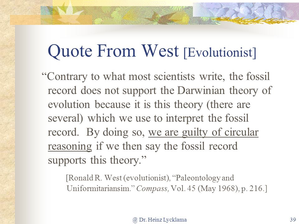@ Dr. Heinz Lycklama39 Quote From West [Evolutionist] Contrary to what most scientists write, the fossil record does not support the Darwinian theory