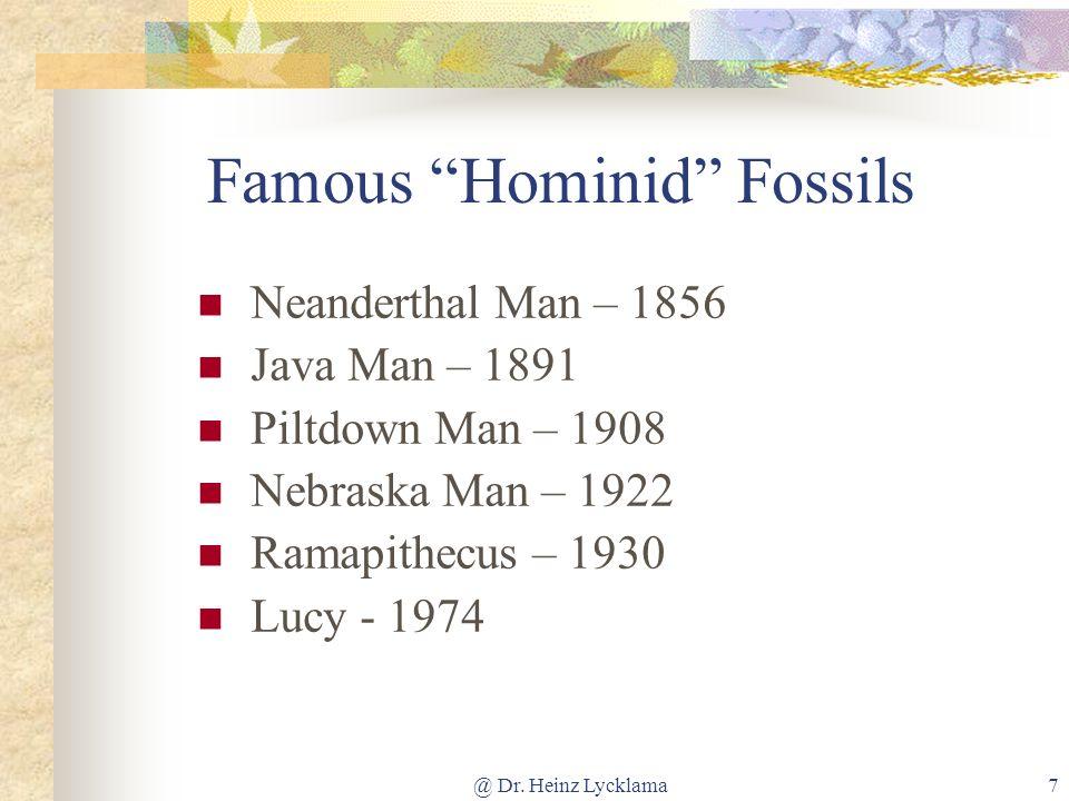 @ Dr. Heinz Lycklama7 Famous Hominid Fossils Neanderthal Man – 1856 Java Man – 1891 Piltdown Man – 1908 Nebraska Man – 1922 Ramapithecus – 1930 Lucy -