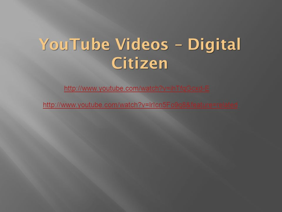 YouTube Videos – Digital Citizen http://www.youtube.com/watch v=ihTfqGcxd-E http://www.youtube.com/watch v=lrIcn5Fo9q8&feature=related