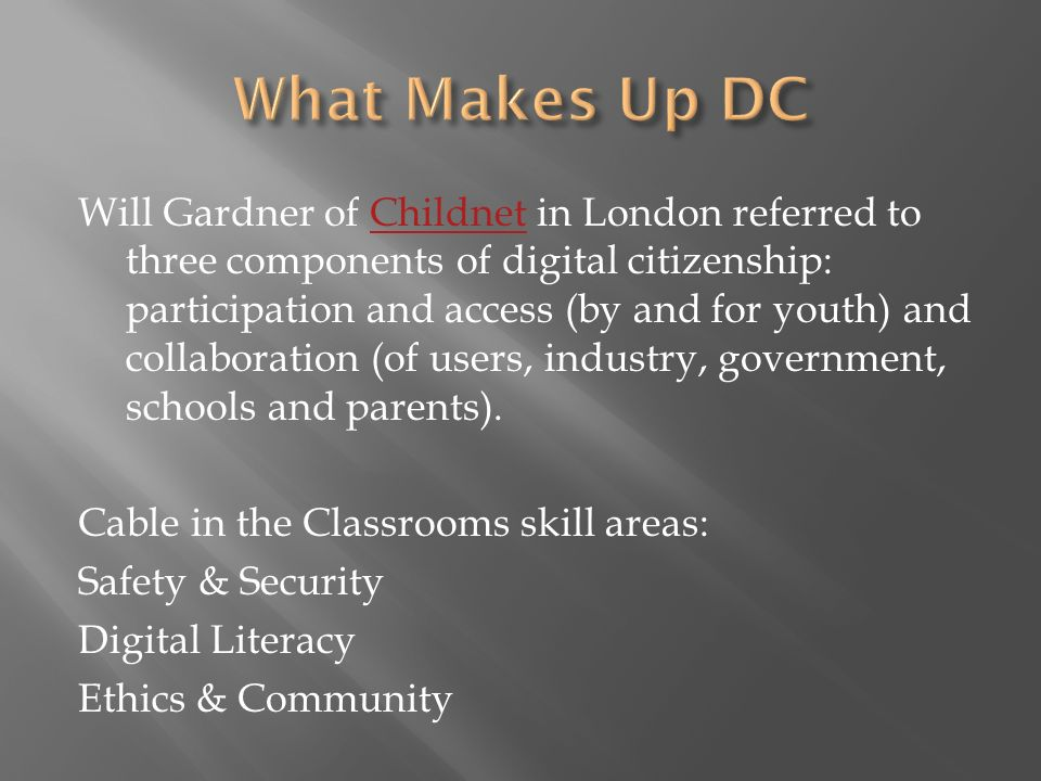 Will Gardner of Childnet in London referred to three components of digital citizenship: participation and access (by and for youth) and collaboration (of users, industry, government, schools and parents).Childnet Cable in the Classrooms skill areas: Safety & Security Digital Literacy Ethics & Community