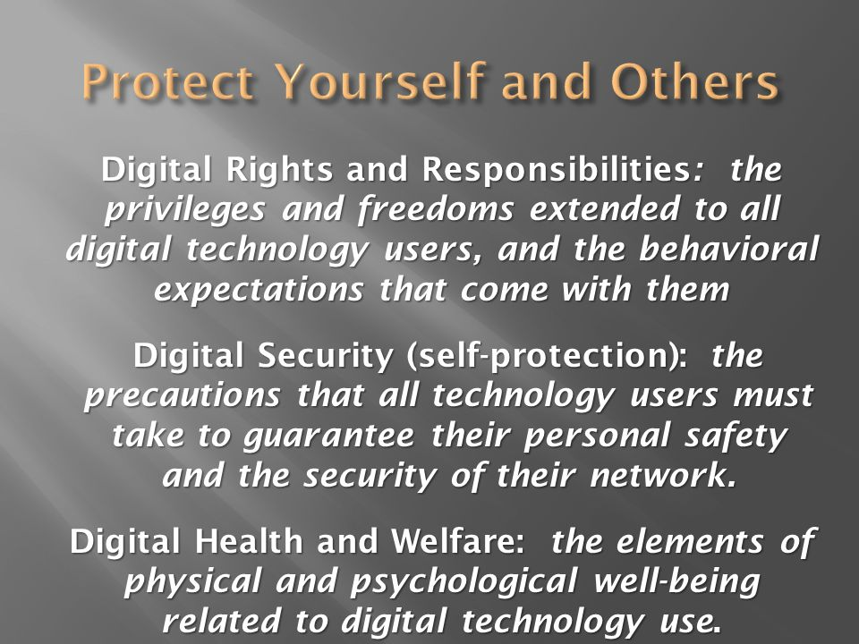 Digital Rights and Responsibilities: the privileges and freedoms extended to all digital technology users, and the behavioral expectations that come with them Digital Security (self-protection): the precautions that all technology users must take to guarantee their personal safety and the security of their network.