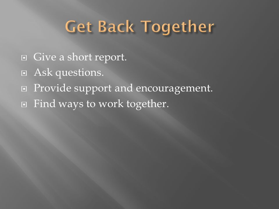 Give a short report. Ask questions. Provide support and encouragement. Find ways to work together.