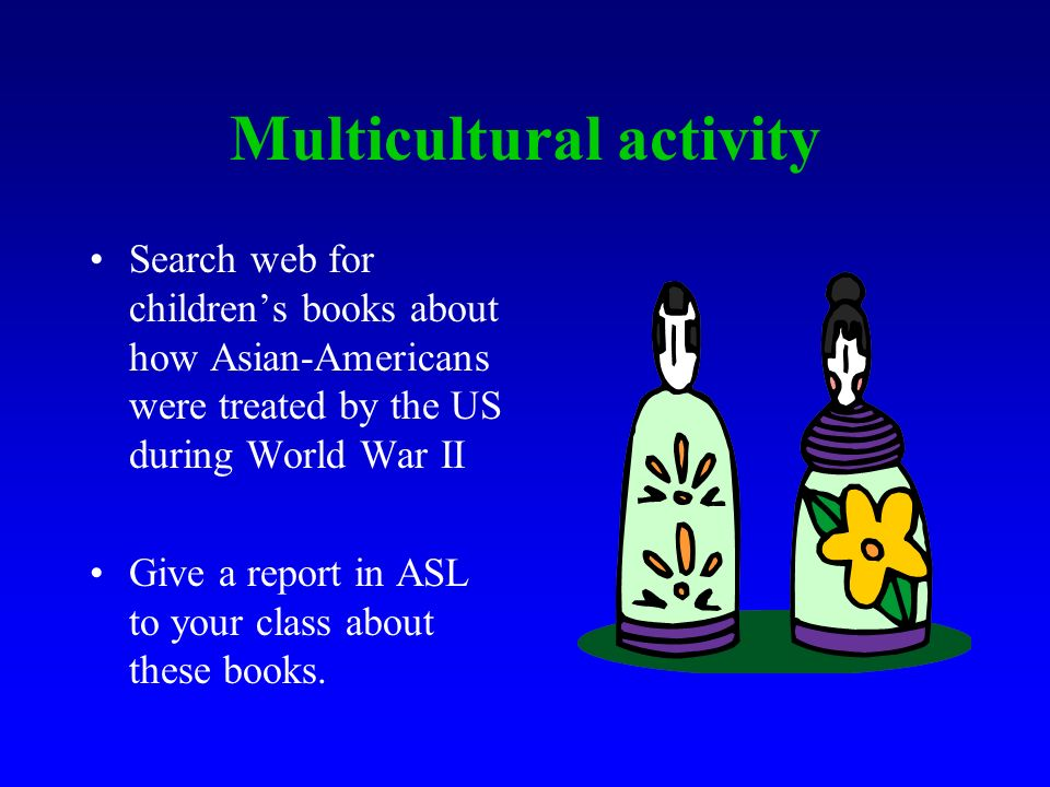 Activity #2: Deaf Culture and Multiculturalism Search the web for Deaf people involved in World War II. Give a report in ASL to your class.