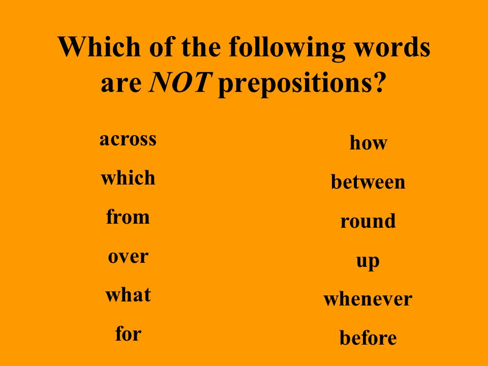 Which of the following words are NOT prepositions.