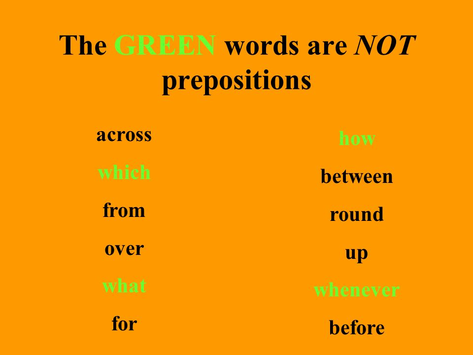 The GREEN words are NOT prepositions across which from over what for how between round up whenever before