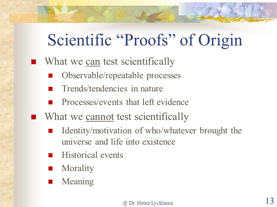 @ Dr. Heinz Lycklama 13 Scientific Proofs of Origin What we can test scientifically Observable/repeatable processes Trends/tendencies in nature Proces