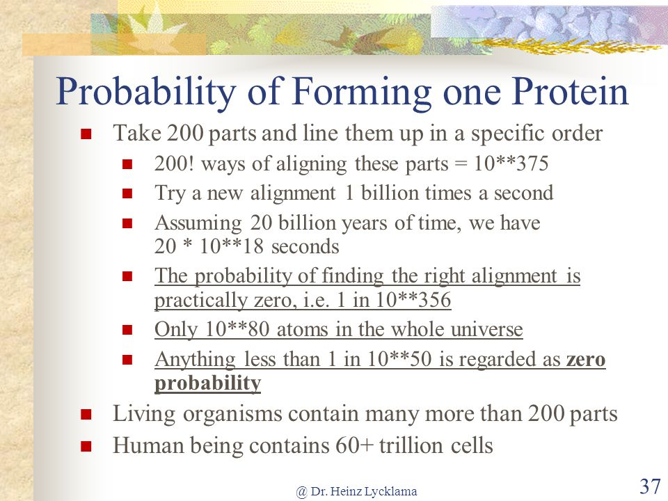@ Dr. Heinz Lycklama 37 Probability of Forming one Protein Take 200 parts and line them up in a specific order 200! ways of aligning these parts = 10*