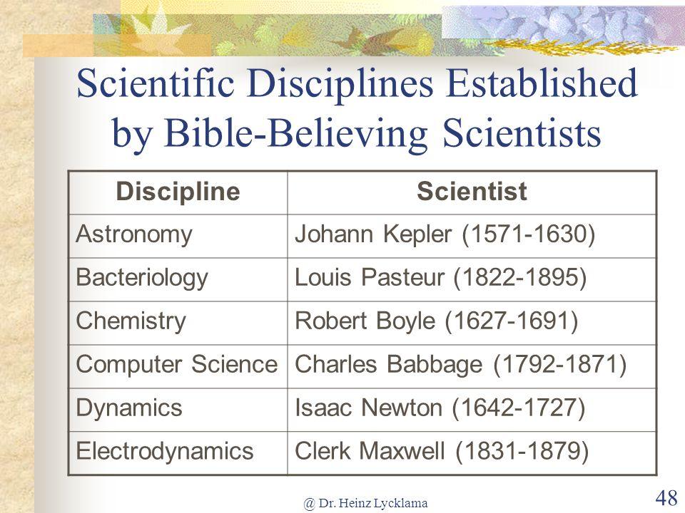 @ Dr. Heinz Lycklama 48 Scientific Disciplines Established by Bible-Believing Scientists DisciplineScientist AstronomyJohann Kepler (1571-1630) Bacter