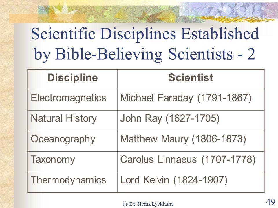 @ Dr. Heinz Lycklama 49 Scientific Disciplines Established by Bible-Believing Scientists - 2 DisciplineScientist ElectromagneticsMichael Faraday (1791