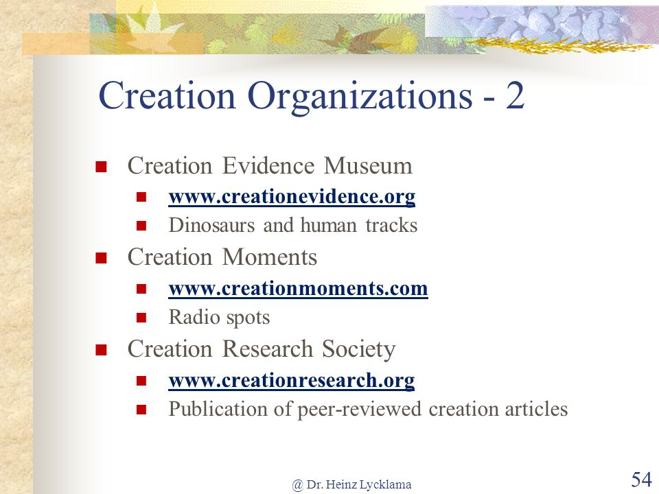 @ Dr. Heinz Lycklama 54 Creation Organizations - 2 Creation Evidence Museum www.creationevidence.org Dinosaurs and human tracks Creation Moments www.c