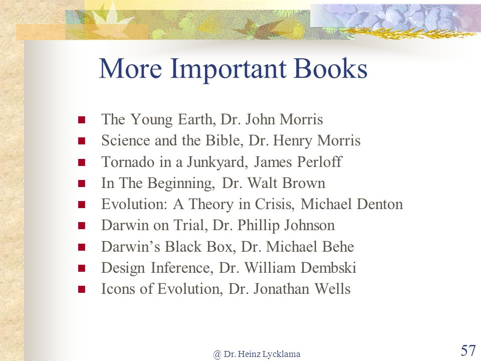 @ Dr. Heinz Lycklama 57 More Important Books The Young Earth, Dr. John Morris Science and the Bible, Dr. Henry Morris Tornado in a Junkyard, James Per
