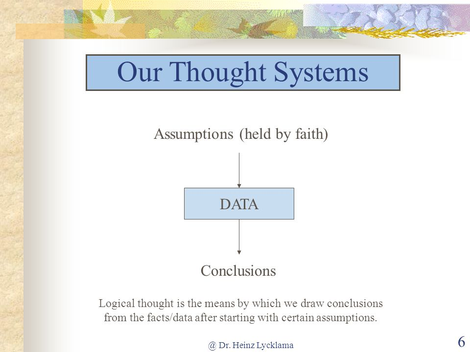 6 DATA Conclusions Assumptions (held by faith) Logical thought is the means by which we draw conclusions from the facts/data after starting with certa