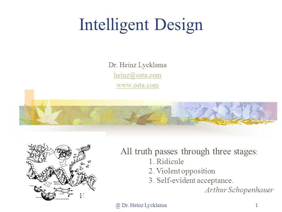 @ Dr. Heinz Lycklama1 Intelligent Design Dr. Heinz Lycklama heinz@osta.com www.osta.com All truth passes through three stages : 1. Ridicule 2. Violent