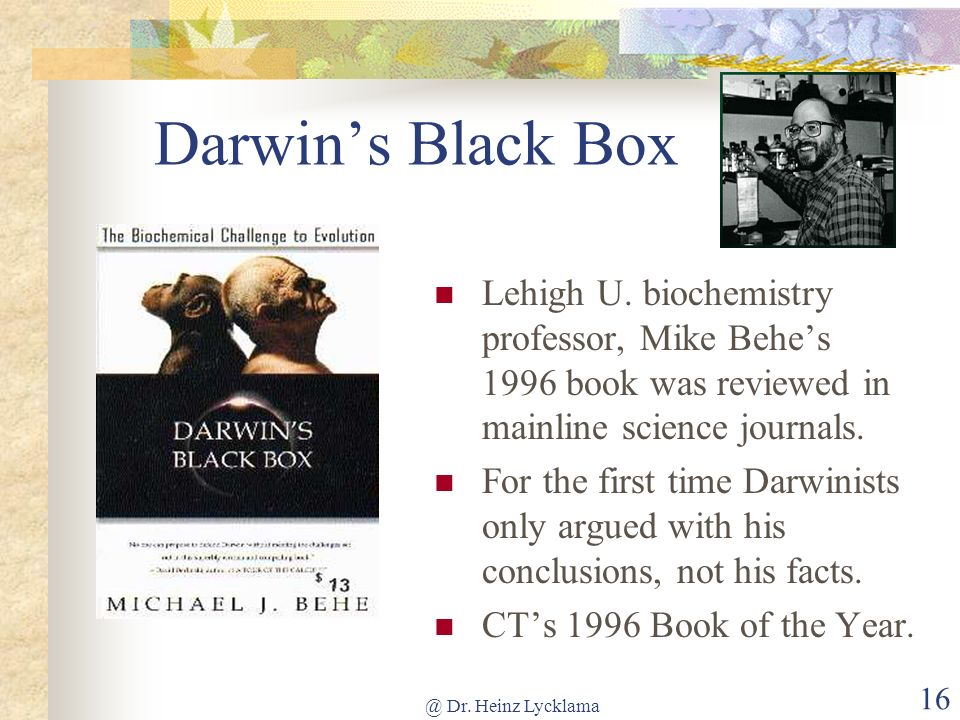 @ Dr. Heinz Lycklama 16 Darwins Black Box Lehigh U. biochemistry professor, Mike Behes 1996 book was reviewed in mainline science journals. For the fi