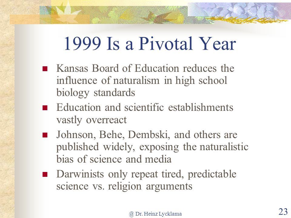 @ Dr. Heinz Lycklama 23 1999 Is a Pivotal Year Kansas Board of Education reduces the influence of naturalism in high school biology standards Educatio