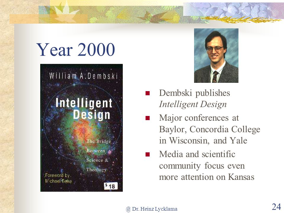 @ Dr. Heinz Lycklama 24 Year 2000 Dembski publishes Intelligent Design Major conferences at Baylor, Concordia College in Wisconsin, and Yale Media and