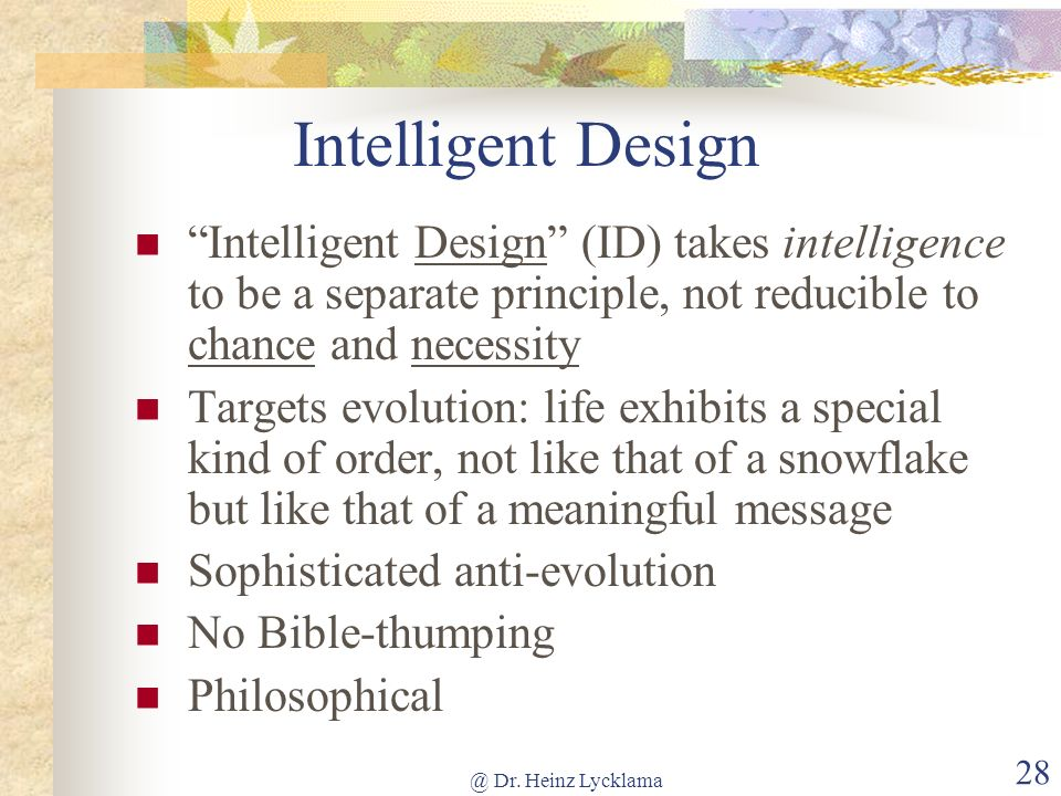 @ Dr. Heinz Lycklama 28 Intelligent Design Intelligent Design (ID) takes intelligence to be a separate principle, not reducible to chance and necessit