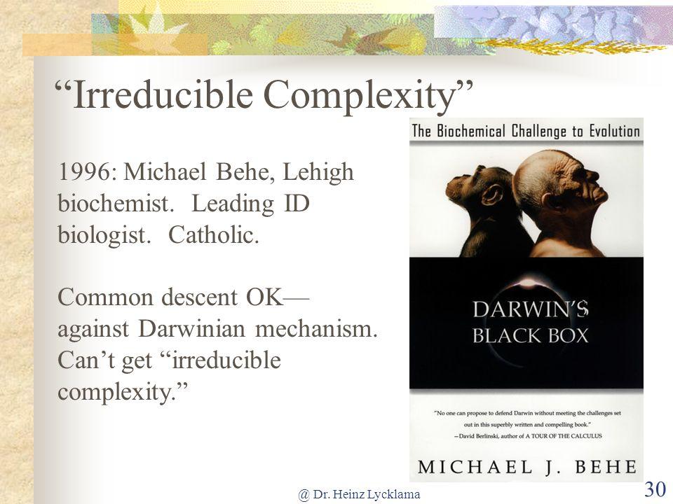 @ Dr. Heinz Lycklama 30 Irreducible Complexity 1996: Michael Behe, Lehigh biochemist. Leading ID biologist. Catholic. Common descent OK–– against Darw