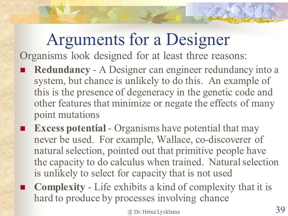 @ Dr. Heinz Lycklama 39 Arguments for a Designer Organisms look designed for at least three reasons: Redundancy - A Designer can engineer redundancy i