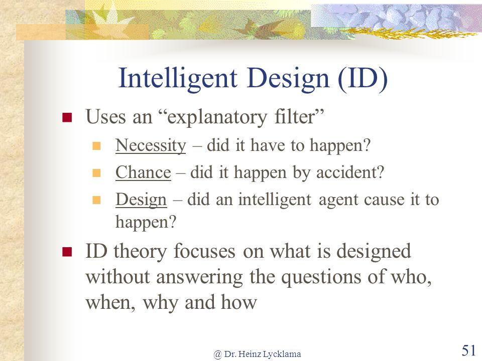 @ Dr. Heinz Lycklama 51 Intelligent Design (ID) Uses an explanatory filter Necessity – did it have to happen? Chance – did it happen by accident? Desi