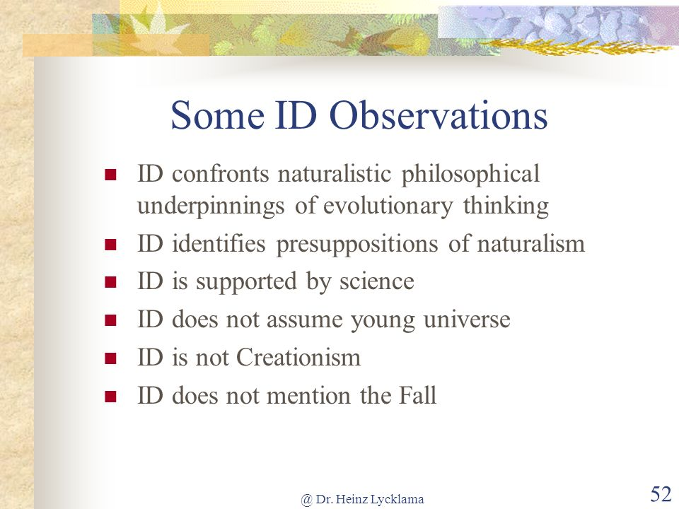 @ Dr. Heinz Lycklama 52 Some ID Observations ID confronts naturalistic philosophical underpinnings of evolutionary thinking ID identifies presuppositi