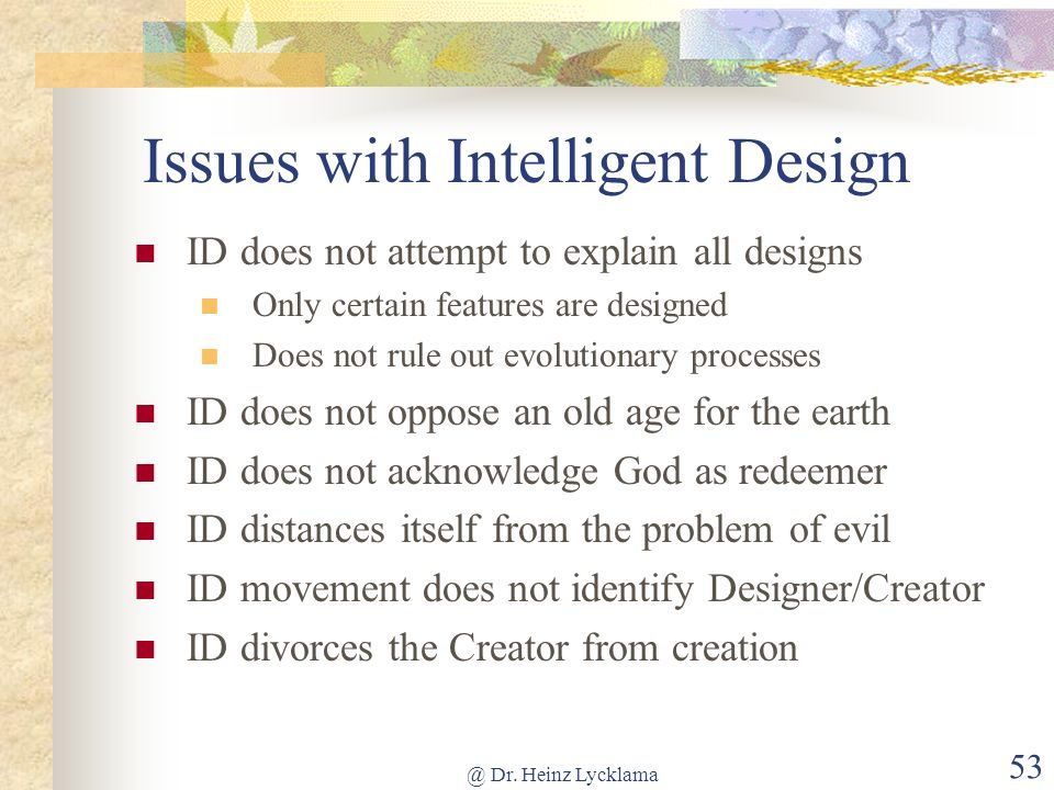 @ Dr. Heinz Lycklama 53 Issues with Intelligent Design ID does not attempt to explain all designs Only certain features are designed Does not rule out