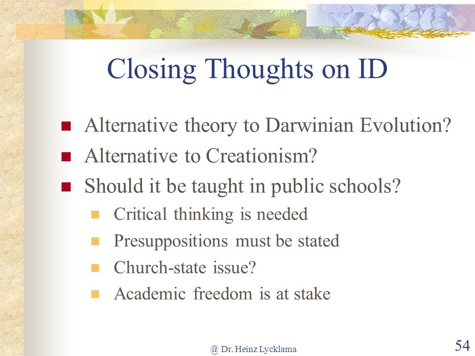@ Dr. Heinz Lycklama 54 Closing Thoughts on ID Alternative theory to Darwinian Evolution? Alternative to Creationism? Should it be taught in public sc