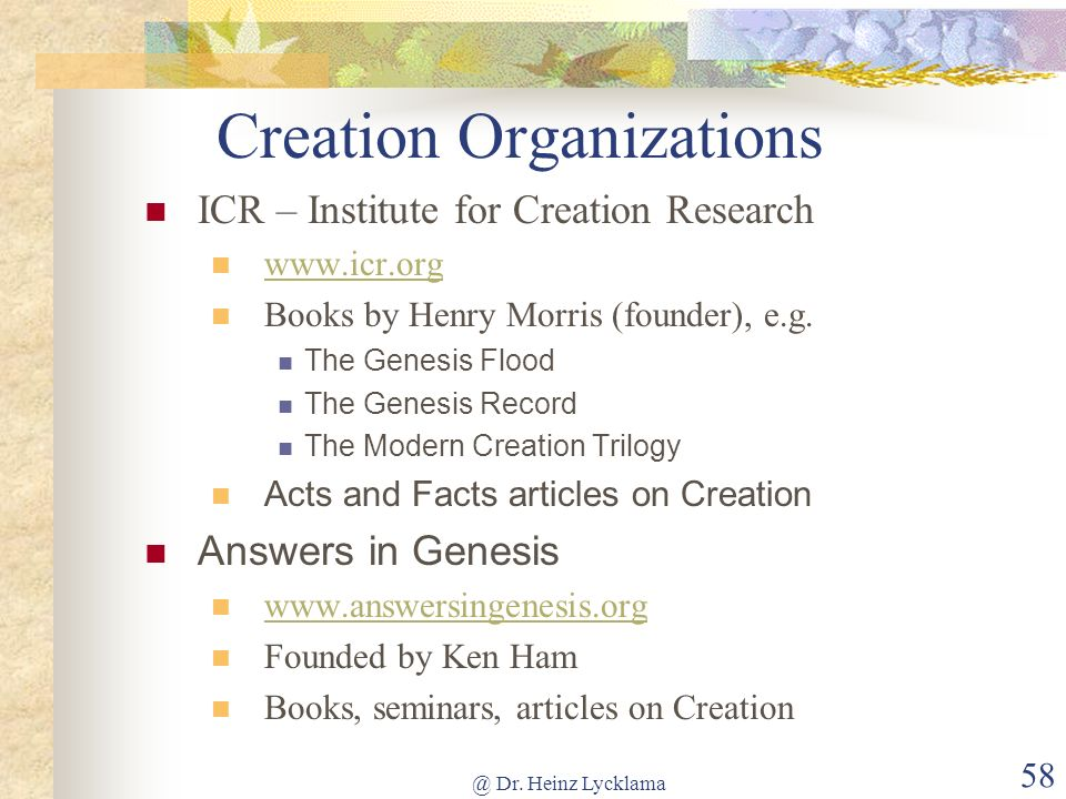 @ Dr. Heinz Lycklama 58 Creation Organizations ICR – Institute for Creation Research www.icr.org Books by Henry Morris (founder), e.g. The Genesis Flo