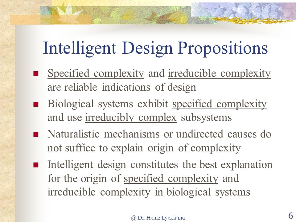 @ Dr. Heinz Lycklama 6 Intelligent Design Propositions Specified complexity and irreducible complexity are reliable indications of design Biological s