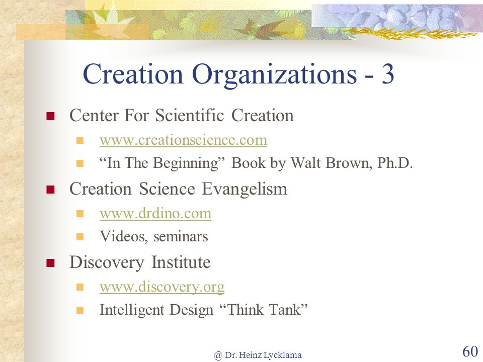 @ Dr. Heinz Lycklama 60 Creation Organizations - 3 Center For Scientific Creation www.creationscience.com In The Beginning Book by Walt Brown, Ph.D. C