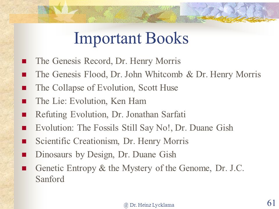 @ Dr. Heinz Lycklama 61 Important Books The Genesis Record, Dr. Henry Morris The Genesis Flood, Dr. John Whitcomb & Dr. Henry Morris The Collapse of E