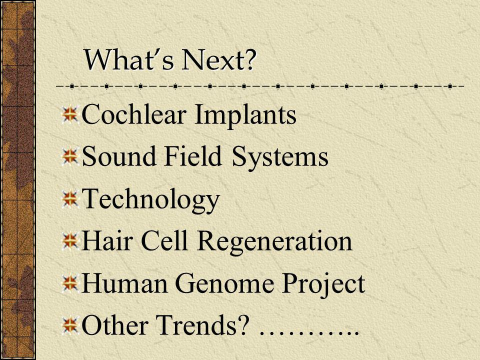 Whats Next? Whats Next? Cochlear Implants Sound Field Systems Technology Hair Cell Regeneration Human Genome Project Other Trends? ………..