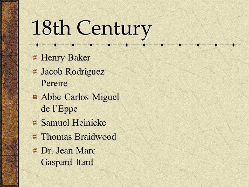 18th Century Henry Baker Jacob Rodriguez Pereire Abbe Carlos Miguel de lEppe Samuel Heinicke Thomas Braidwood Dr. Jean Marc Gaspard Itard