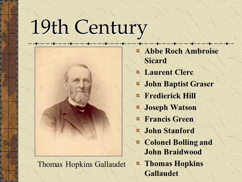 19th Century Thomas Hopkins Gallaudet Abbe Roch Ambroise Sicard Laurent Clerc John Baptist Graser Fredierick Hill Joseph Watson Francis Green John Stanford Colonel Bolling and John Braidwood Thomas Hopkins Gallaudet