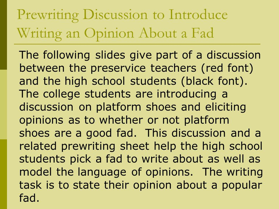 Prewriting Discussion to Introduce Writing an Opinion About a Fad The following slides give part of a discussion between the preservice teachers (red font) and the high school students (black font).