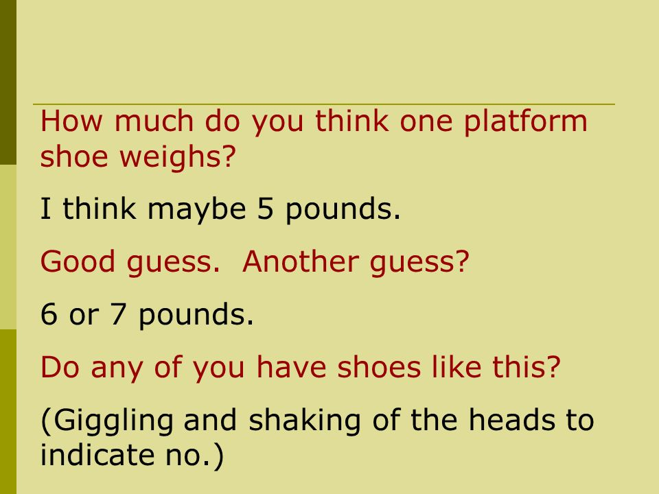 How much do you think one platform shoe weighs. I think maybe 5 pounds.