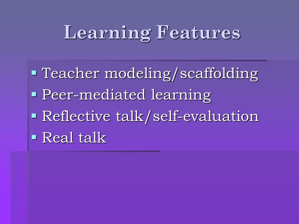 Learning Features Teacher modeling/scaffolding Teacher modeling/scaffolding Peer-mediated learning Peer-mediated learning Reflective talk/self-evaluat