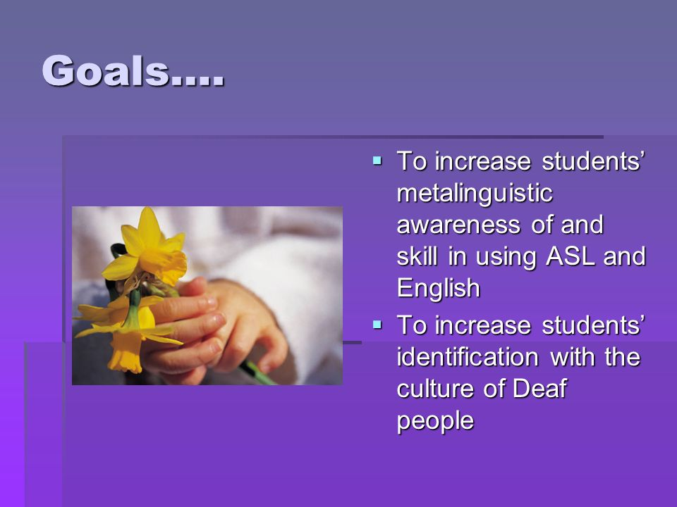 Goals…. To increase students metalinguistic awareness of and skill in using ASL and English To increase students metalinguistic awareness of and skill