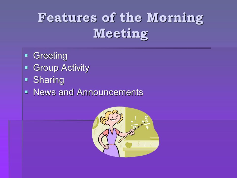 Features of the Morning Meeting Greeting Greeting Group Activity Group Activity Sharing Sharing News and Announcements News and Announcements