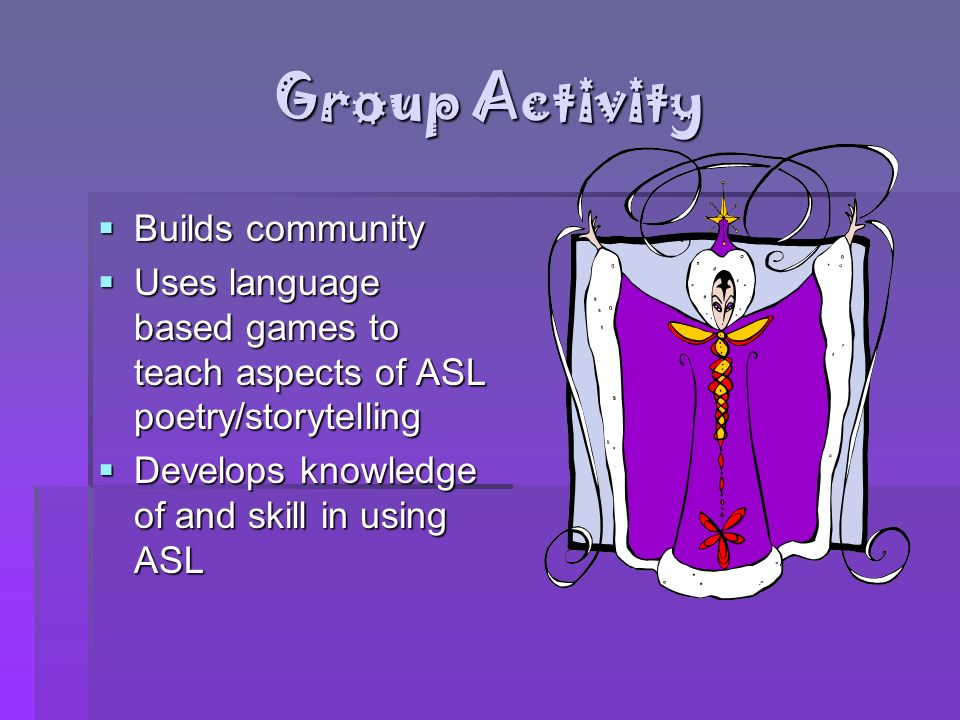 Group Activity Builds community Builds community Uses language based games to teach aspects of ASL poetry/storytelling Uses language based games to te