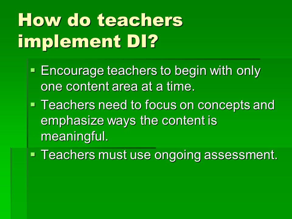 How do teachers implement DI? Encourage teachers to begin with only one content area at a time. Encourage teachers to begin with only one content area