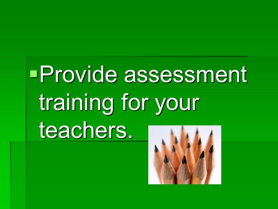 Provide assessment training for your teachers. Provide assessment training for your teachers.