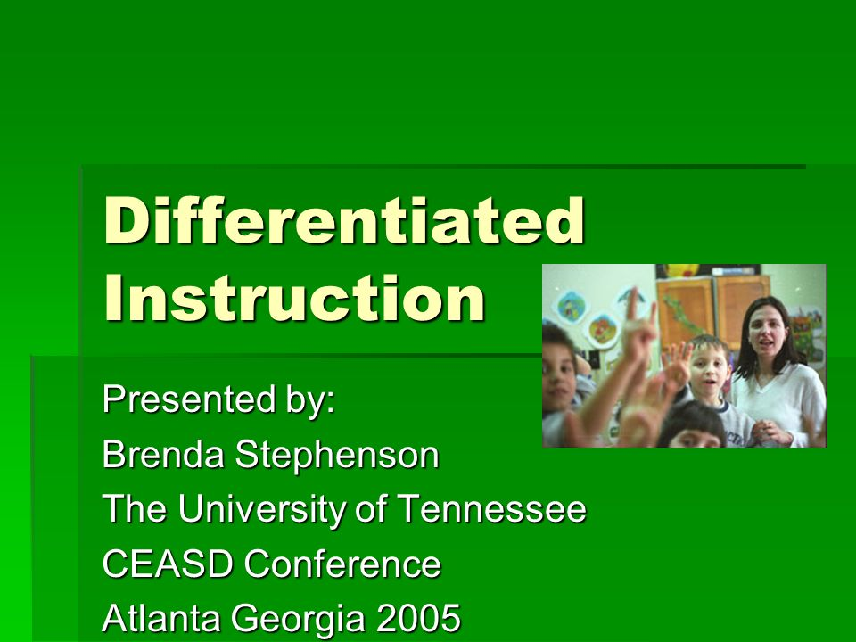 Differentiated Instruction Presented by: Brenda Stephenson The University of Tennessee CEASD Conference Atlanta Georgia 2005